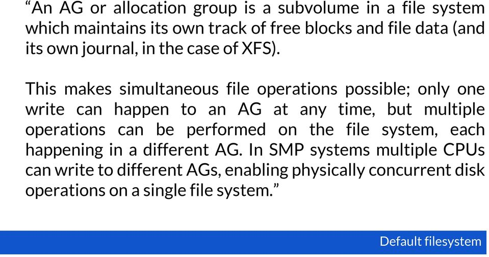 This makes simultaneous file operations possible; only one write can happen to an AG at any time, but multiple operations