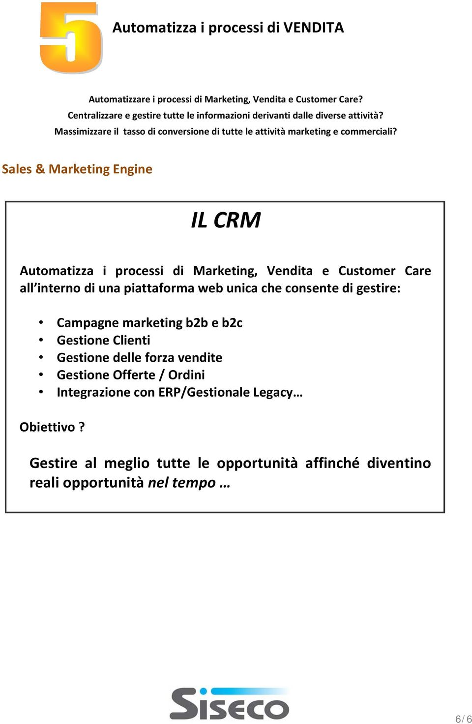 Sales & Marketing Engine IL CRM Automatizza i processi di Marketing, Vendita e Customer Care all interno di una piattaforma web unica che consente di gestire: