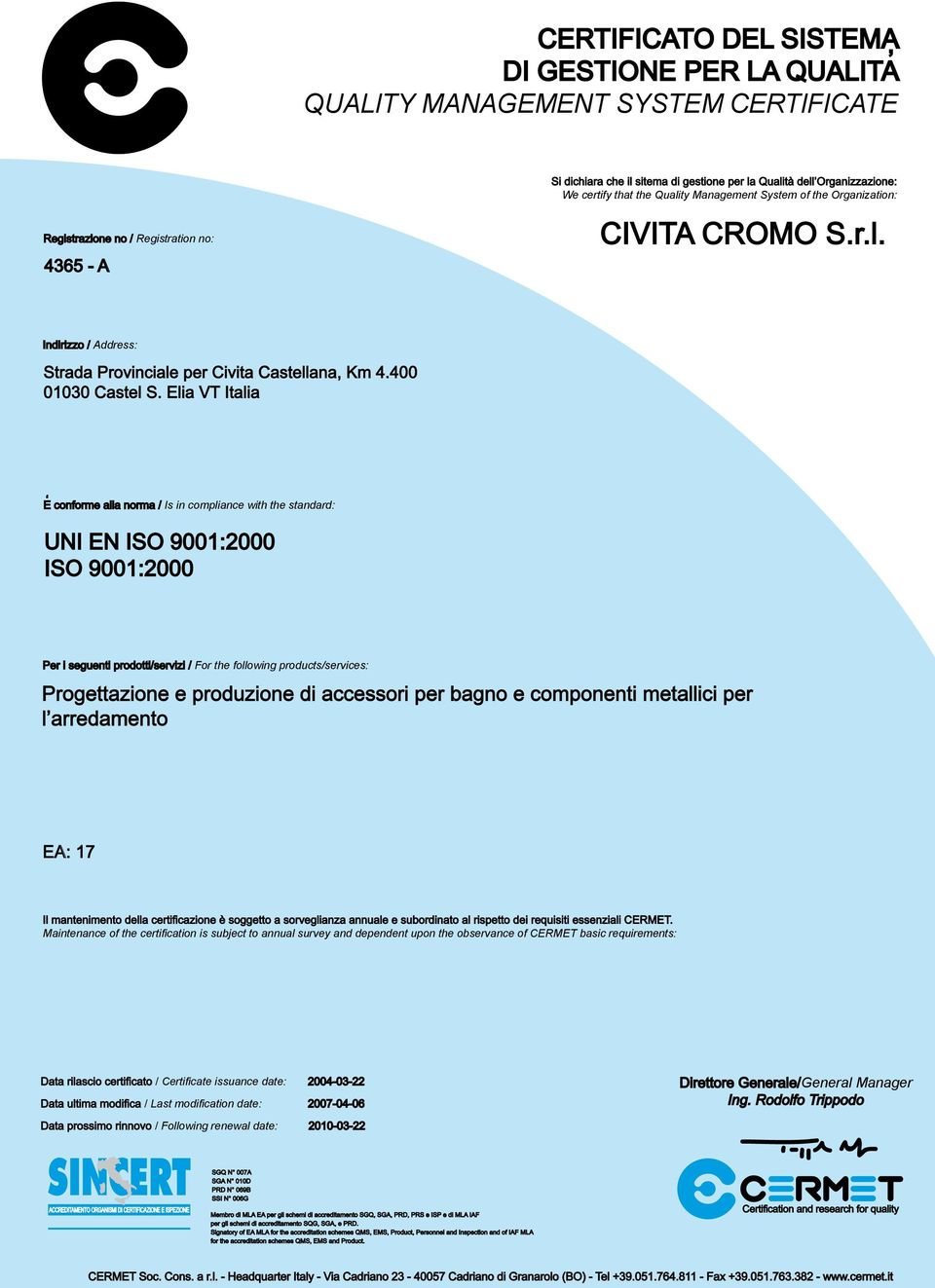 Elia VT Italia E conforme alla norma / Is in compliance with the standard: UNI EN ISO 9001:2000 ISO 9001:2000 Per i seguenti prodotti/servizi / For the following products/services: Progettazione e