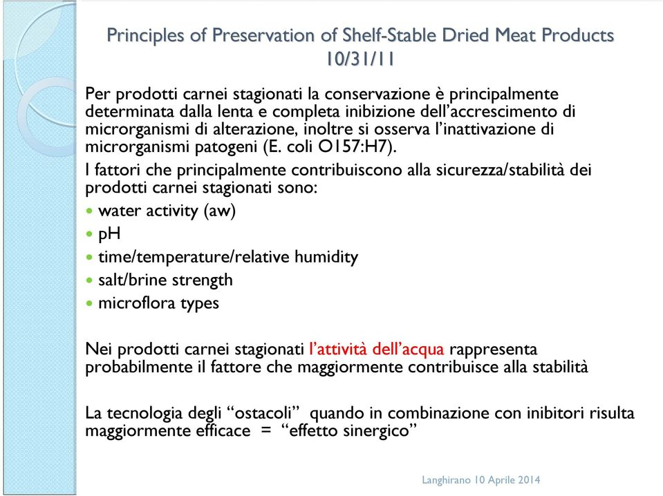 I fattori che principalmente contribuiscono alla sicurezza/stabilità dei prodotti carnei stagionati sono: water activity (aw) ph time/temperature/relative humidity salt/brine strength