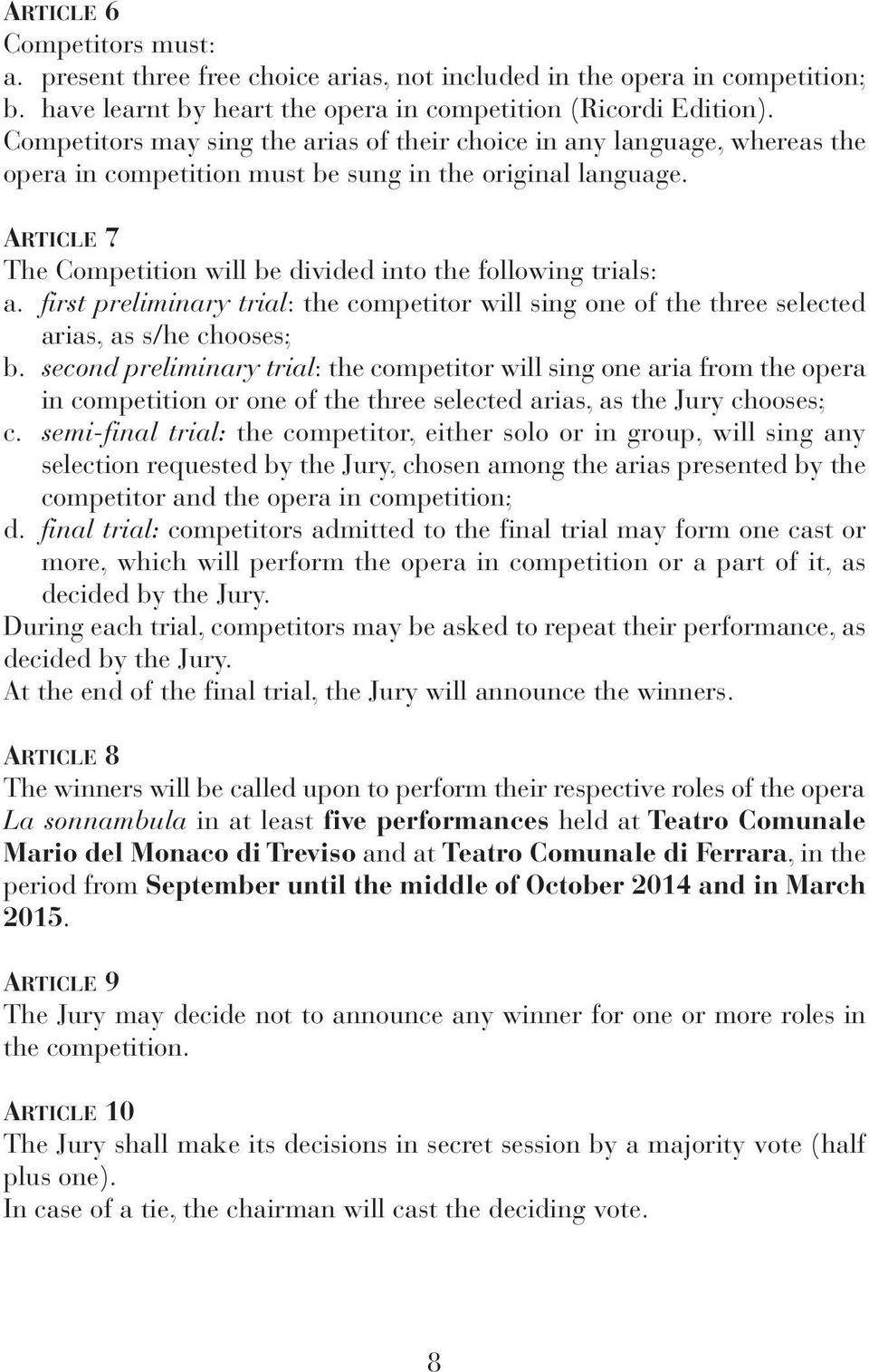 ARTiCLe 7 The Competition will be divided into the following trials: a. first preliminary trial: the competitor will sing one of the three selected arias, as s/he chooses; b.