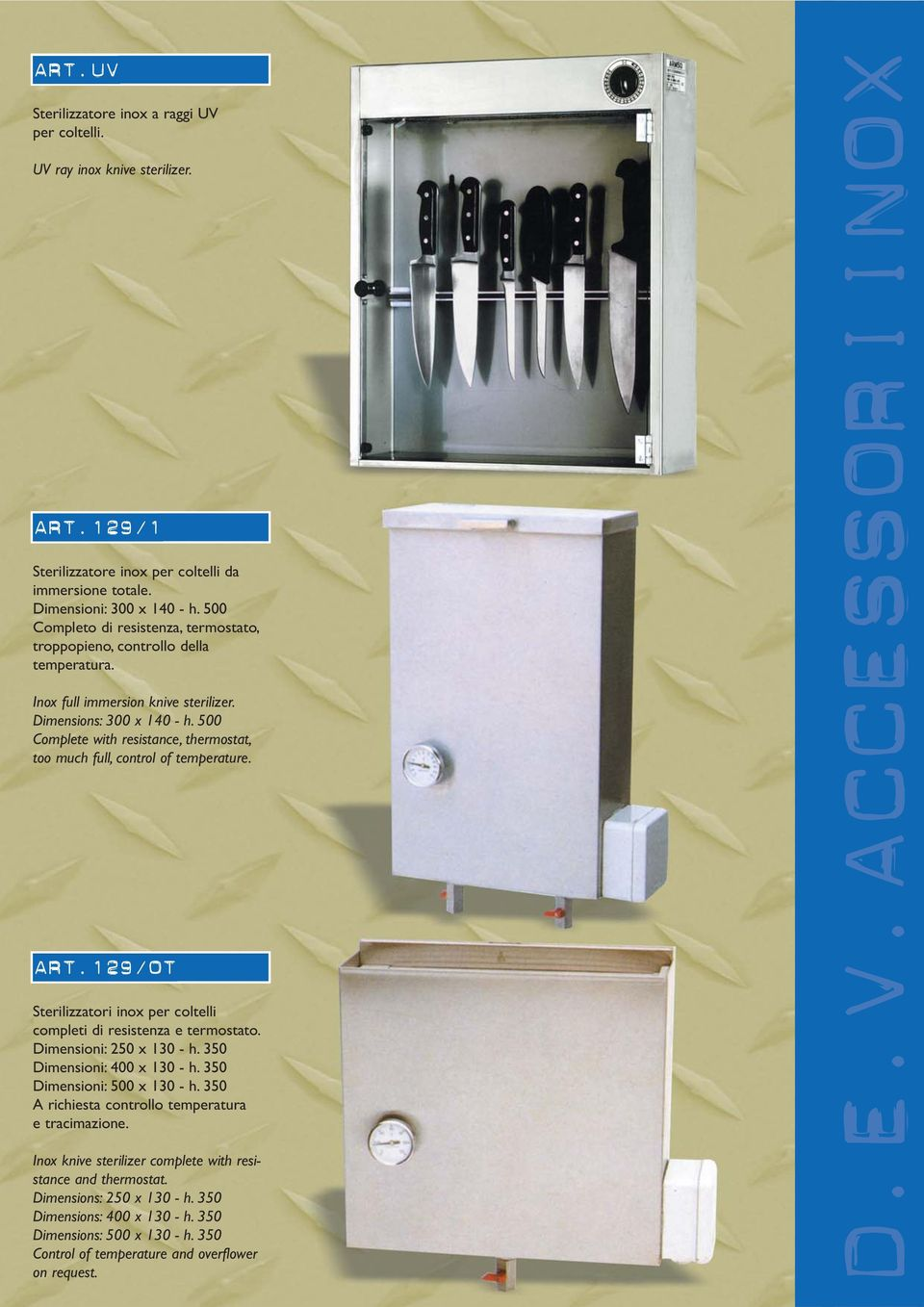 500 Complete with resistance, thermostat, too much full, control of temperature. ART.129/OT Sterilizzatori inox per coltelli completi di resistenza e termostato. Dimensioni: 250 x 130 - h.