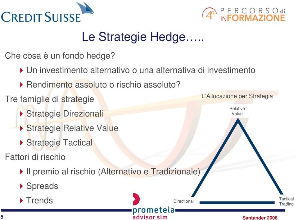 Tre famiglie di strategie Strategie Direzionali Strategie Relative Value Strategie Tactical Fattori di