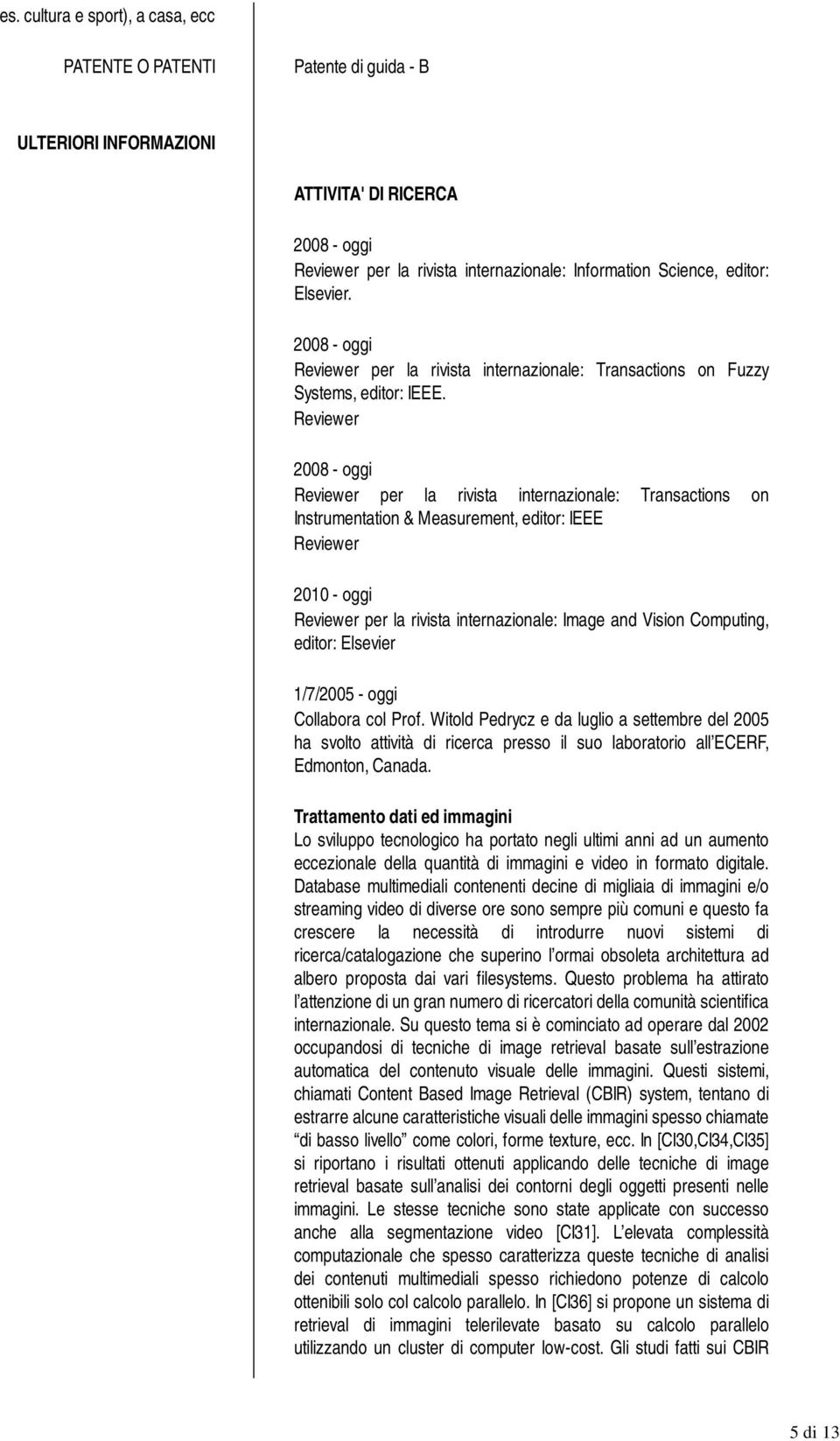 Elsevier. 2008 - oggi Reviewer per la rivista internazionale: Transactions on Fuzzy Systems, editor: IEEE.