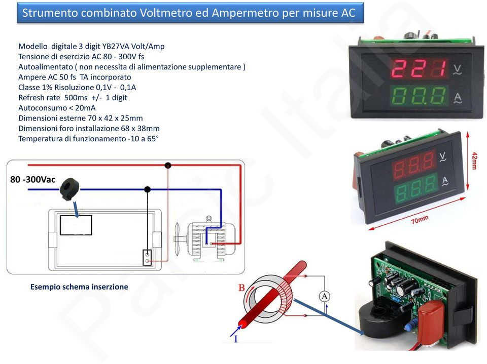 Classe 1% Risoluzione 0,1V - 0,1A Refresh rate 500ms +/- 1 digit Autoconsumo < 20mA Dimensioni esterne 70 x 42 x 25mm