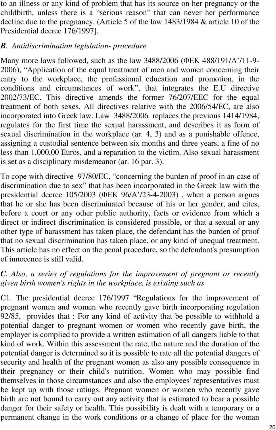 Antidiscrimination legislation- procedure Many more laws followed, such as the law 3488/2006 (ΦΕΚ 488/191/Α /11-9- 2006), Application of the equal treatment of men and women concerning their entry to