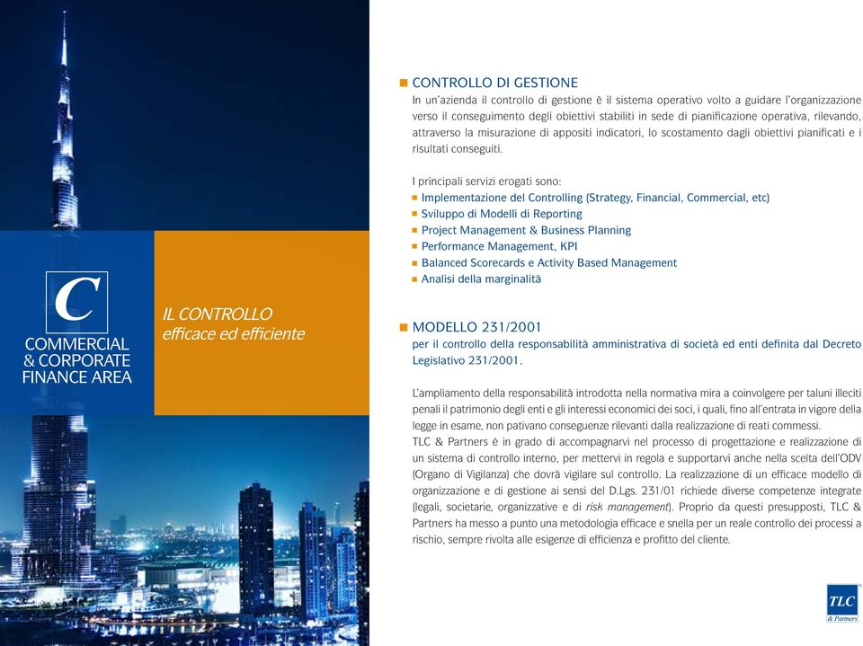 C COMMERCIAL & CORPORATE FINANCE AREA IL CONTROLLO efficace ed efficiente I principali servizi erogati sono: Implementazione del Controlling (Strategy, Financial, Commercial, etc) Sviluppo di Modelli
