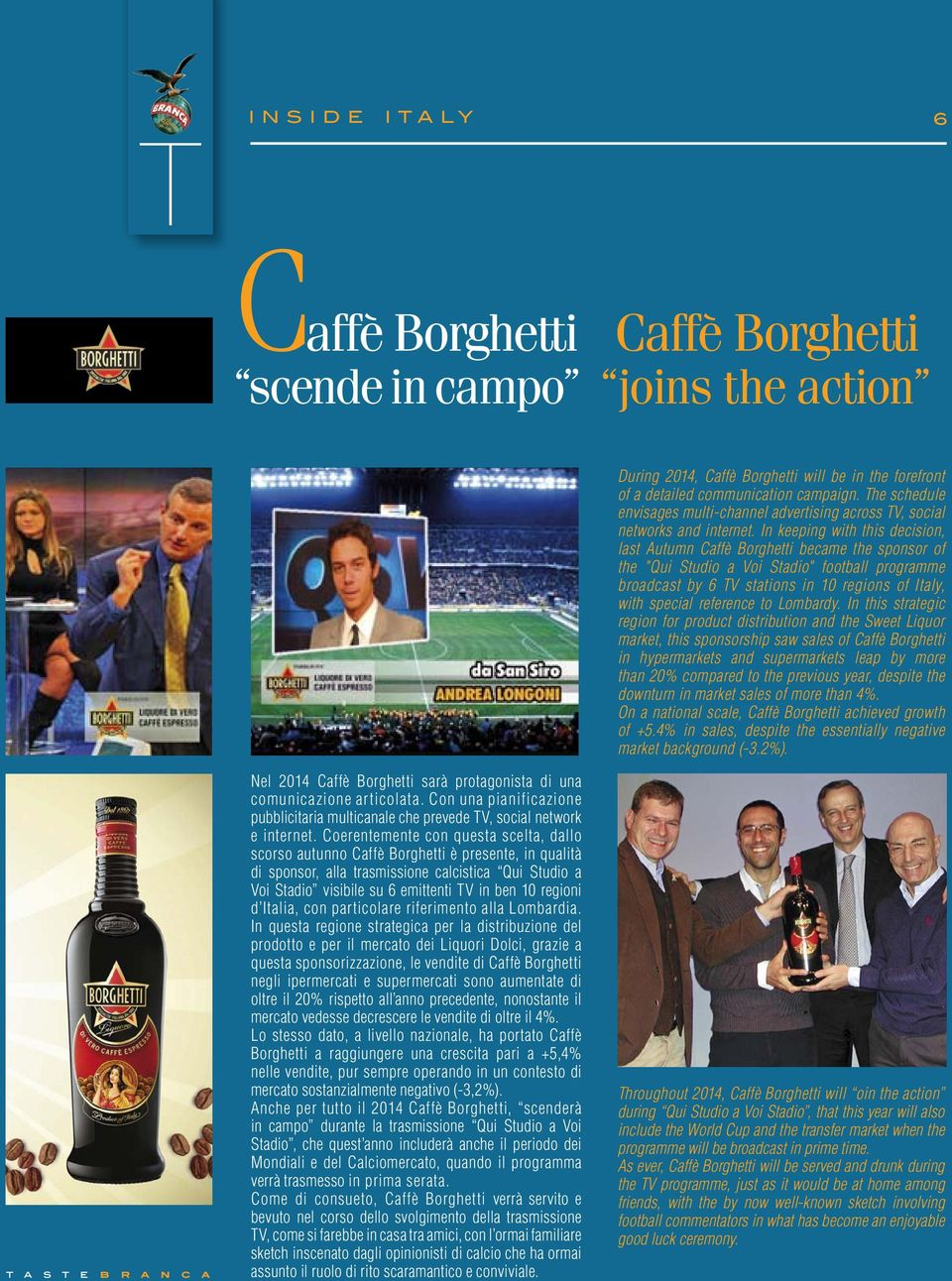 "In keeping with this decision, last Autumn Caffè Borghetti became the sponsor of the ""Qui Studio a Voi Stadio"" football programme broadcast by 6 TV stations in 10 regions of Italy, with special"