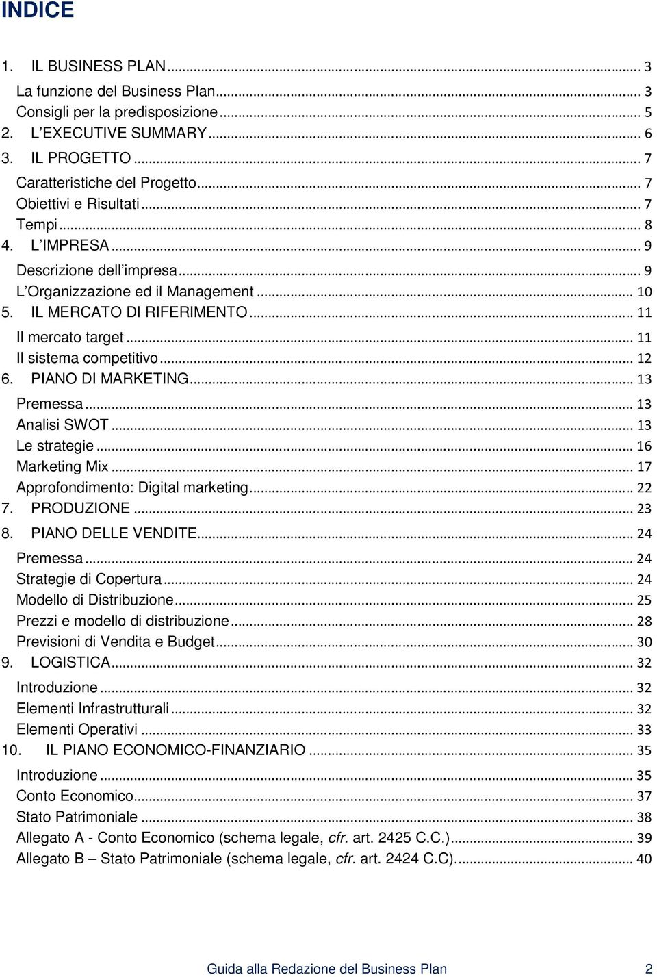 .. 11 Il sistema competitivo... 12 6. PIANO DI MARKETING... 13 Premessa... 13 Analisi SWOT... 13 Le strategie... 16 Marketing Mix... 17 Approfondimento: Digital marketing... 22 7. PRODUZIONE... 23 8.