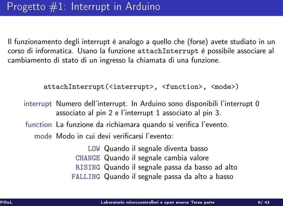 attachinterrupt(<interrupt>, <function>, <mode>) interrupt Numero dell'interrupt. In Arduino sono disponibili l'interrupt 0 associato al pin 2 e l'interrupt 1 associato al pin 3.
