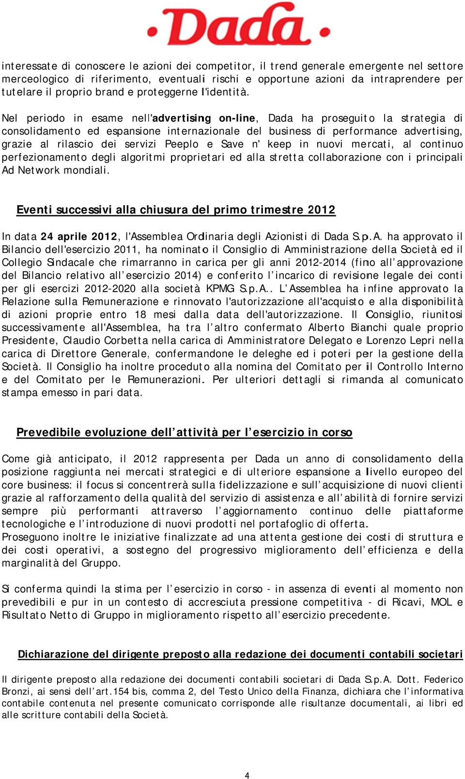 Nel periodo in esame nell'advertising on-line,, Dada haa proseguito la strategia di consolidamento ed espansione internazionale del business di performance advertising, grazie al rilascio dei servizi