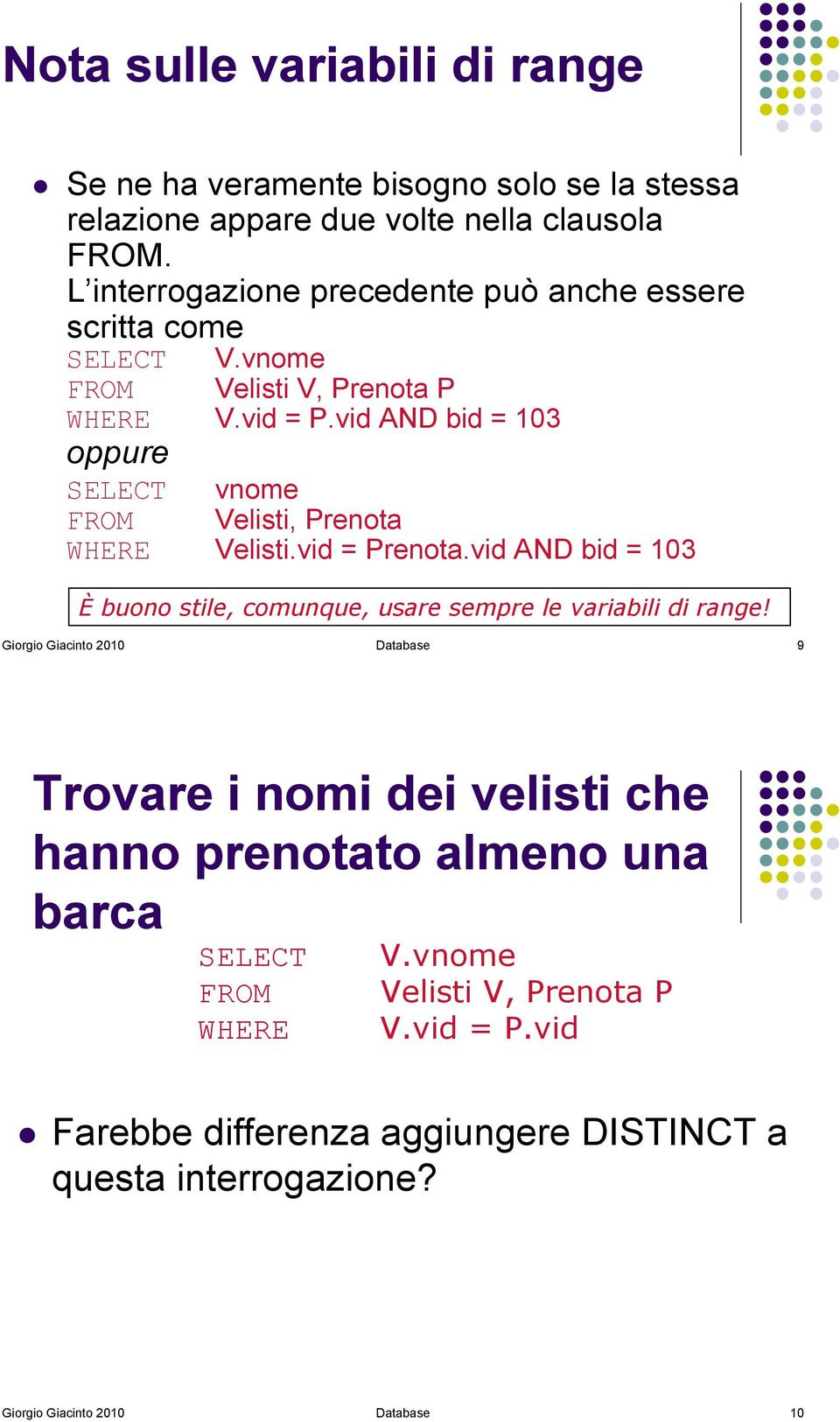 vid AND bid = 103 oppure SELECT vnome FROM Velisti, Prenota WHERE Velisti.vid = Prenota.