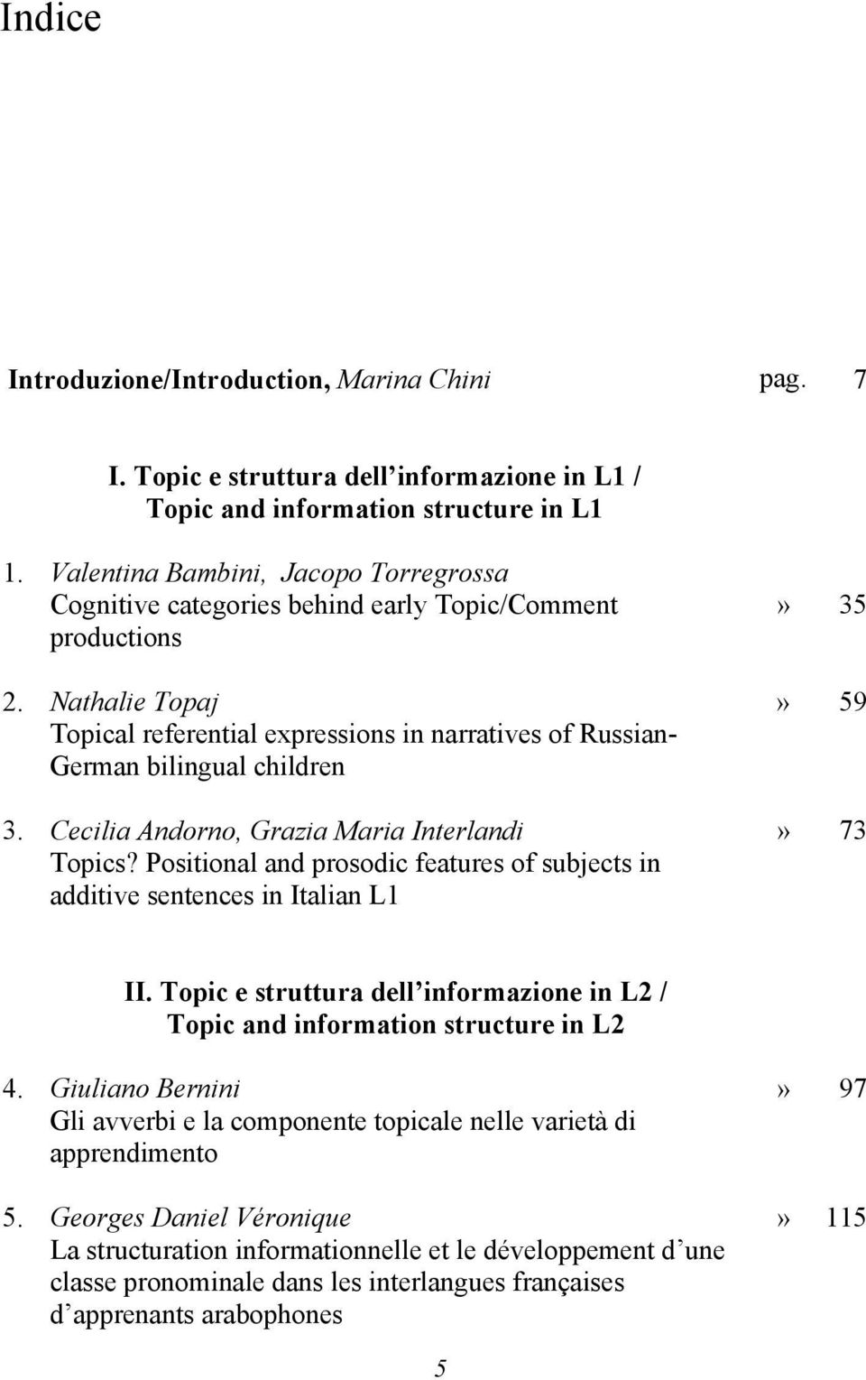 Nathalie Topaj Topical referential expressions in narratives of Russian- German bilingual children 3. Cecilia Andorno, Grazia Maria Interlandi Topics?