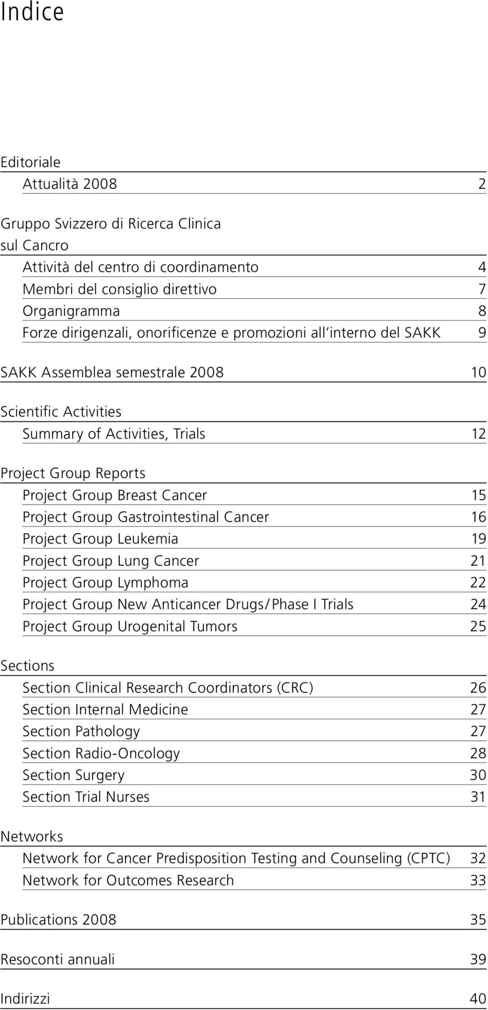 Gastrointestinal Cancer 16 Project Group Leukemia 19 Project Group Lung Cancer 21 Project Group Lymphoma 22 Project Group New Anticancer Drugs / Phase I Trials 24 Project Group Urogenital Tumors 25