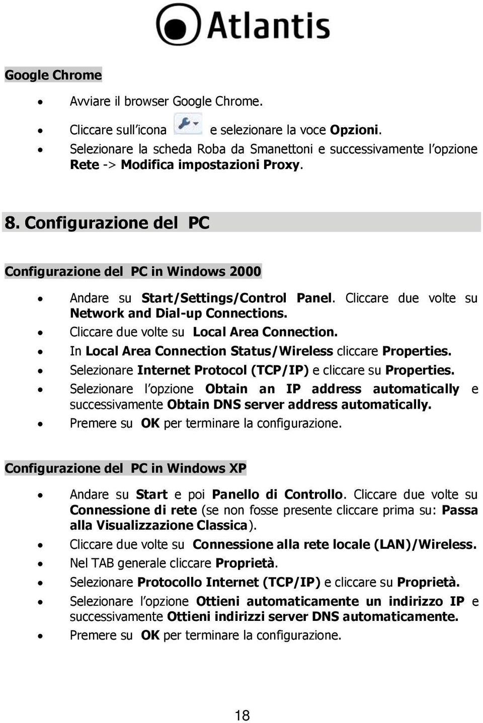 Configurazione del PC Configurazione del PC in Windows 2000 Andare su Start/Settings/Control Panel. Cliccare due volte su Network and Dial-up Connections. Cliccare due volte su Local Area Connection.