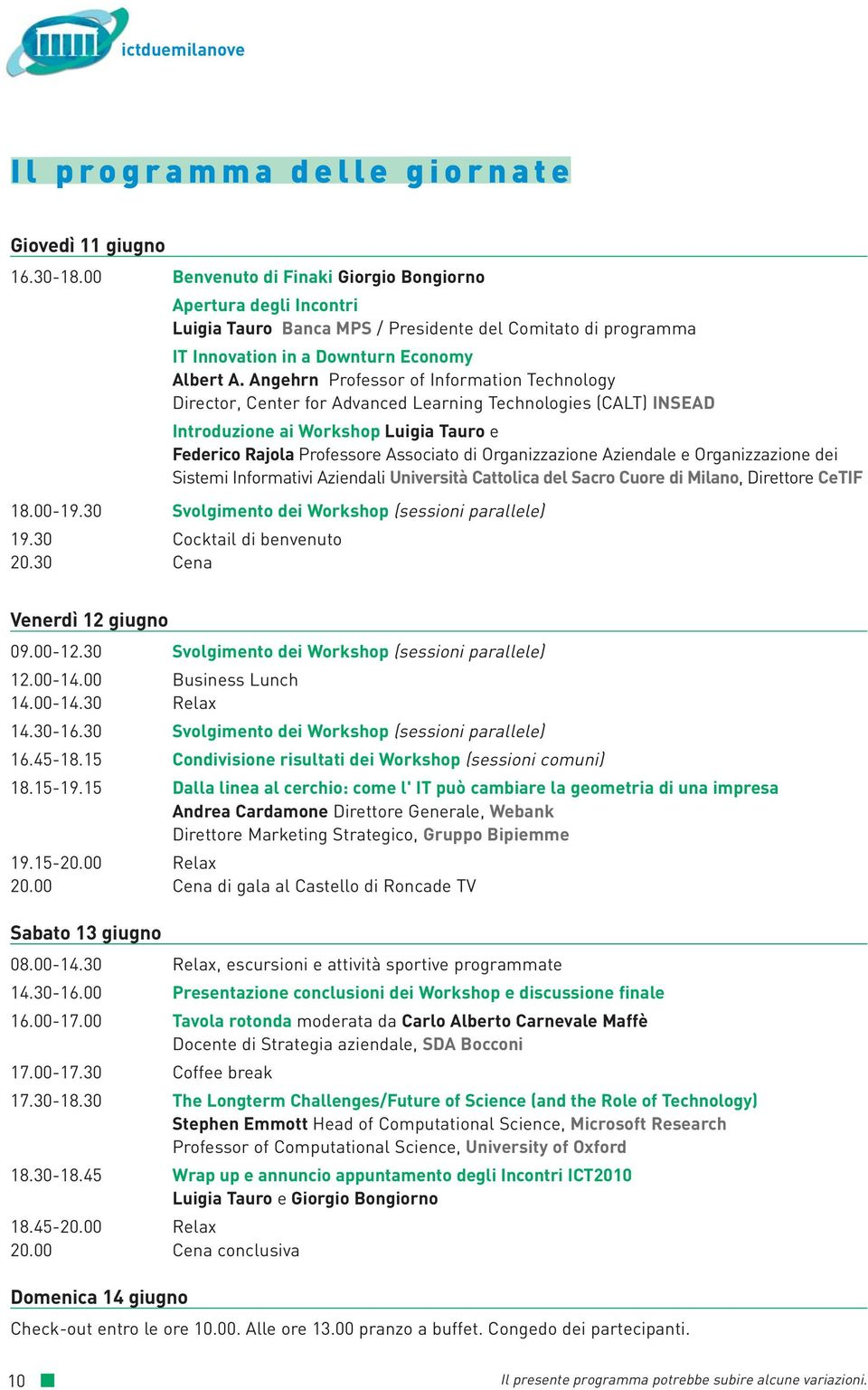 Angehrn Professor of Information Technology Director, Center for Advanced Learning Technologies (CALT) INSEAD Introduzione ai Workshop Luigia Tauro e Federico Rajola Professore Associato di