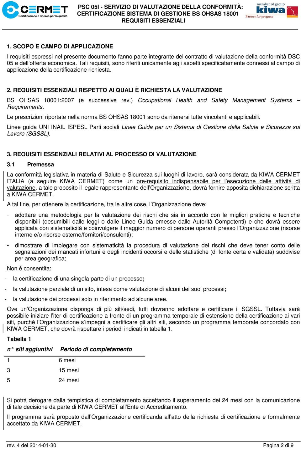 RISPETTO AI QUALI È RICHIESTA LA VALUTAZIONE BS OHSAS 18001:2007 (e successive rev.) Occupational Health and Safety Management Systems Requirements.