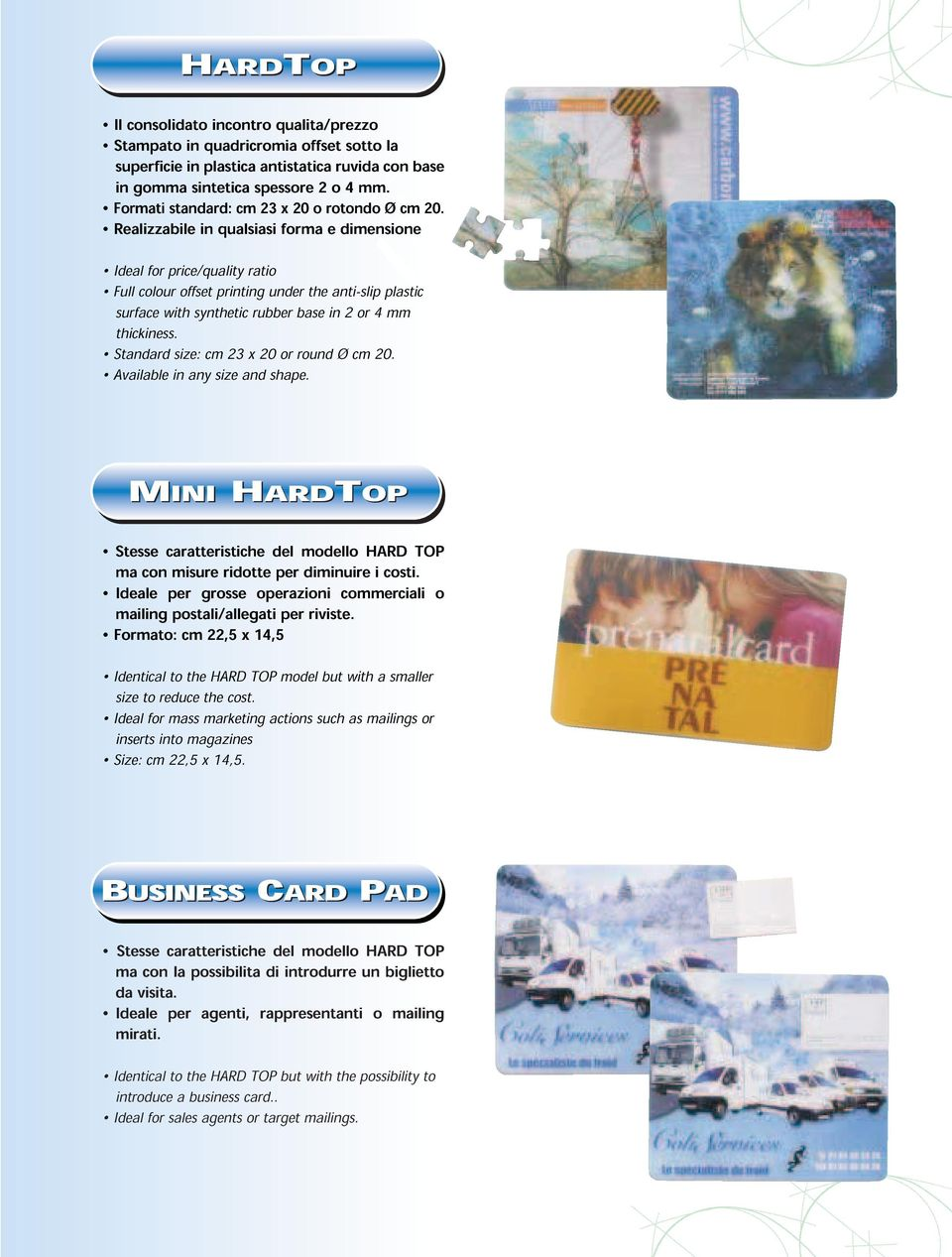 Realizzabile in qualsiasi forma e dimensione Ideal for price/quality ratio Full colour offset printing under the anti-slip plastic surface with synthetic rubber base in 2 or 4 mm thickiness.