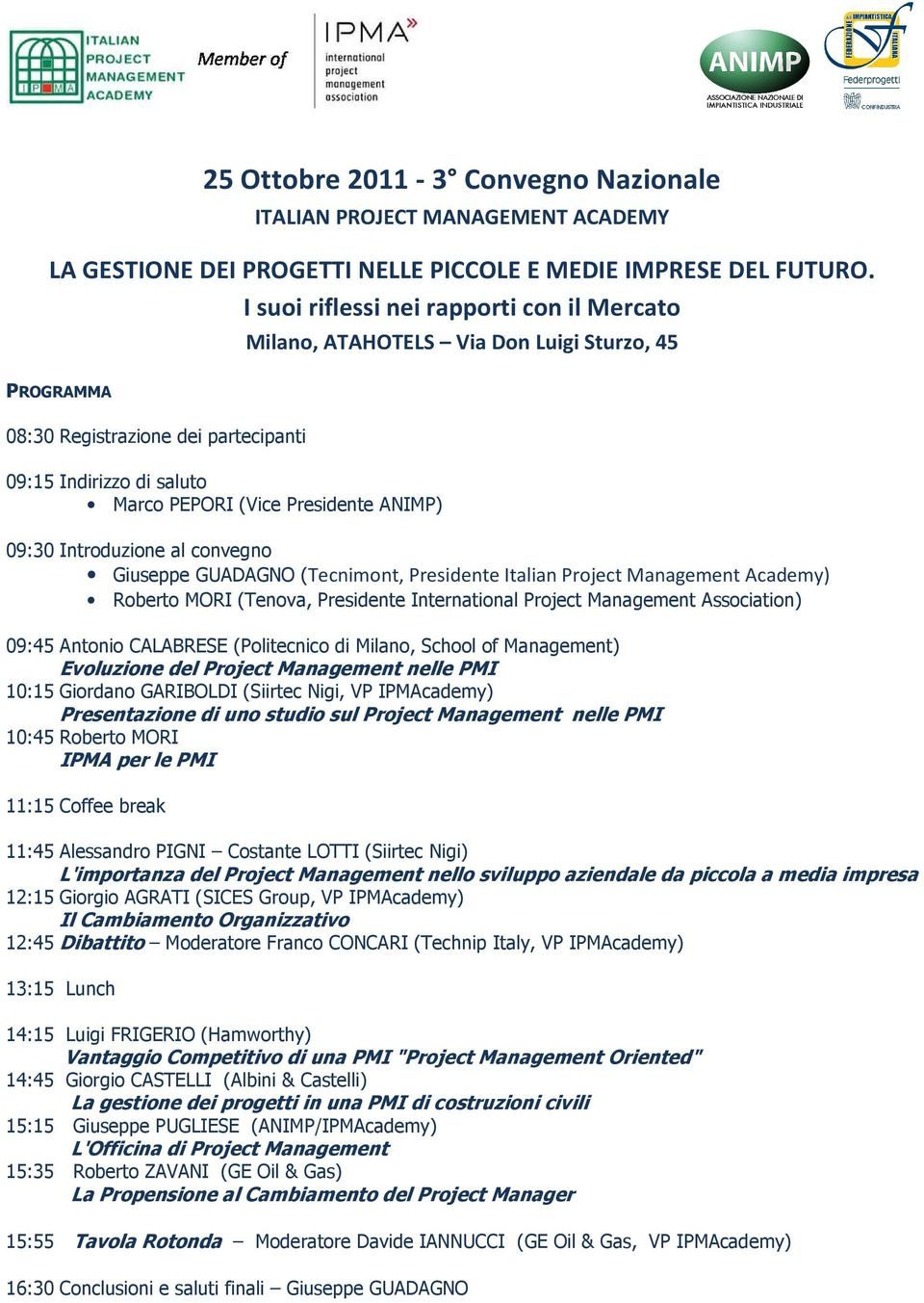 09:30 Introduzione al convegno Giuseppe GUADAGNO (Tecnimont, Presidente Italian Project Management Academy) Roberto MORI (Tenova, Presidente International Project Management Association) 09:45