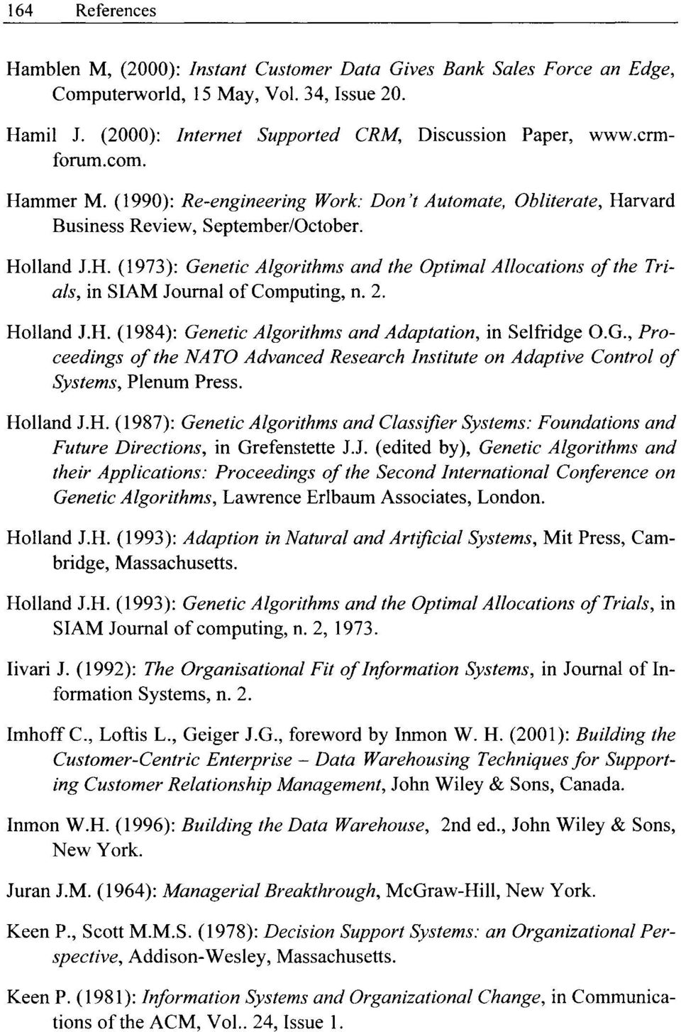 2. Holland J.H. (1984): Genetic Algorithms and Adaptation, in Selfridge O.G., Proceedings of the NATO Advanced Research Institute on Adaptive Control of Systems, Plenum Press. Holland J.H. (1987): Genetic Algorithms and Classifier Systems: Foundations and Future Directions, in Grefenstette J.