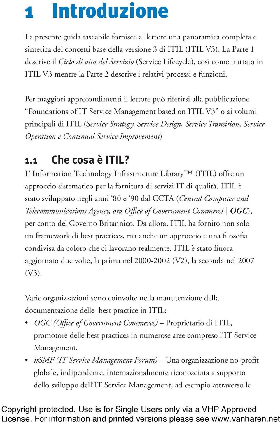 Per maggiori approfondimenti il lettore può riferirsi alla pubblicazione Foundations of IT Service Management based on ITIL V3 o ai volumi principali di ITIL (Service Strategy, Service Design,
