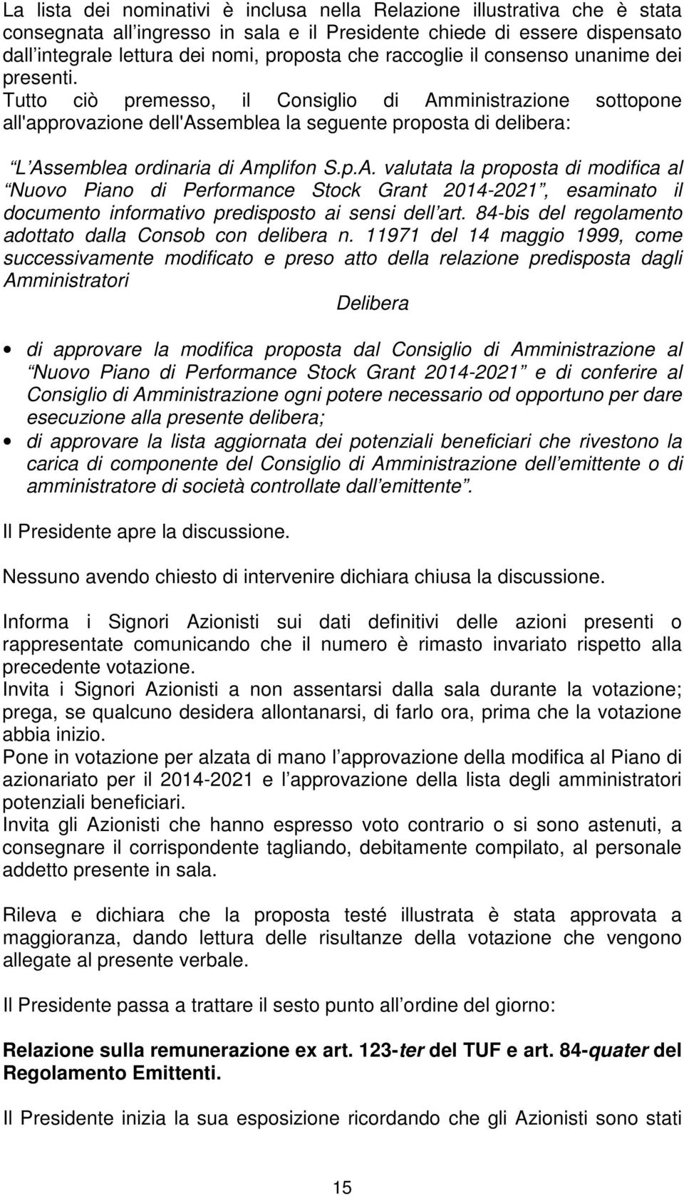 Tutto ciò premesso, il Consiglio di Amministrazione sottopone all'approvazione dell'assemblea la seguente proposta di delibera: L Assemblea ordinaria di Amplifon S.p.A. valutata la proposta di modifica al Nuovo Piano di Performance Stock Grant 2014-2021, esaminato il documento informativo predisposto ai sensi dell art.