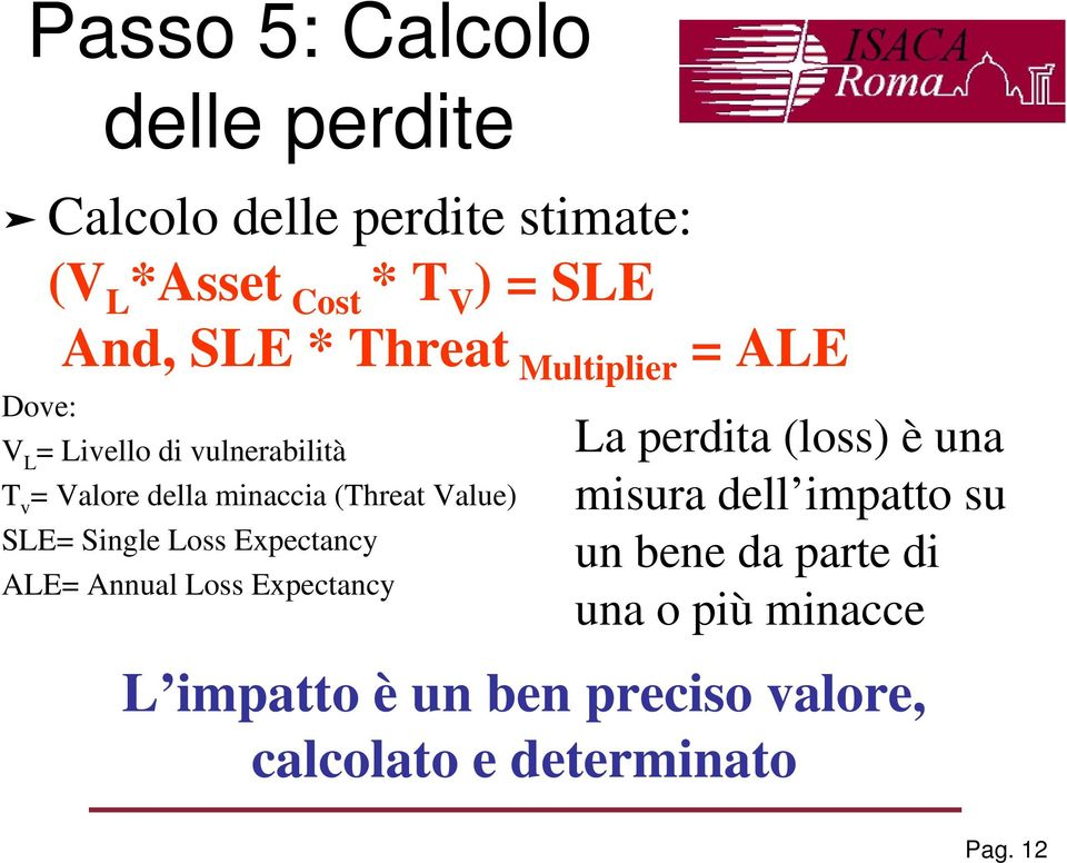 SLE= Single Loss Expectancy ALE= Annual Loss Expectancy La perdita (loss) è una misura dell impatto su