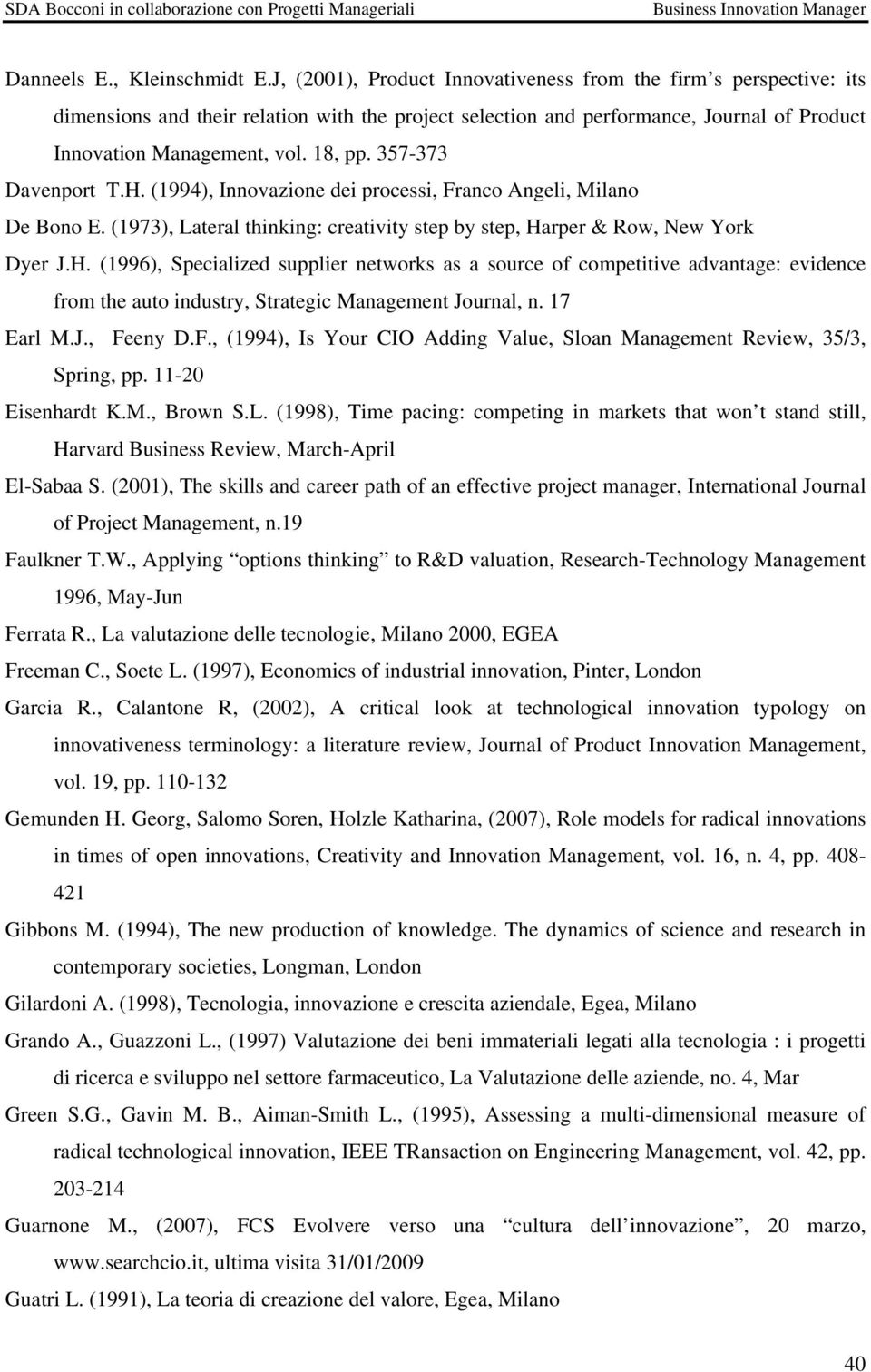 357-373 Davenport T.H. (1994), Innovazione dei processi, Franco Angeli, Milano De Bono E. (1973), Lateral thinking: creativity step by step, Harper & Row, New York Dyer J.H. (1996), Specialized supplier networks as a source of competitive advantage: evidence from the auto industry, Strategic Management Journal, n.