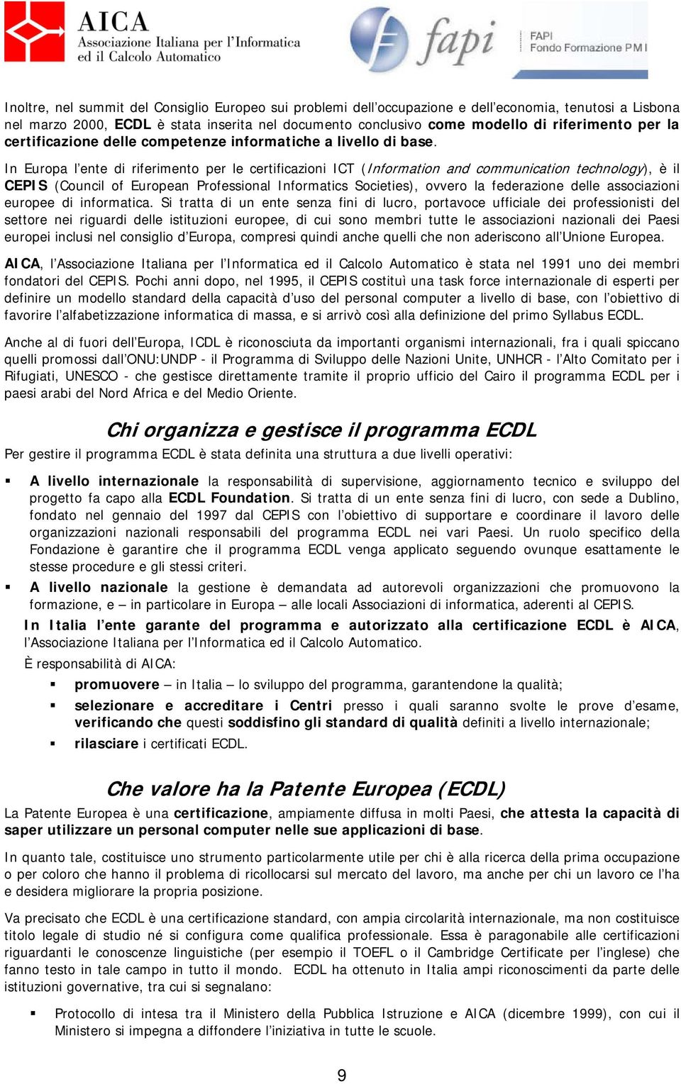 In Europa l ente di riferimento per le certificazioni ICT (Information and communication technology), è il CEPIS (Council of European Professional Informatics Societies), ovvero la federazione delle