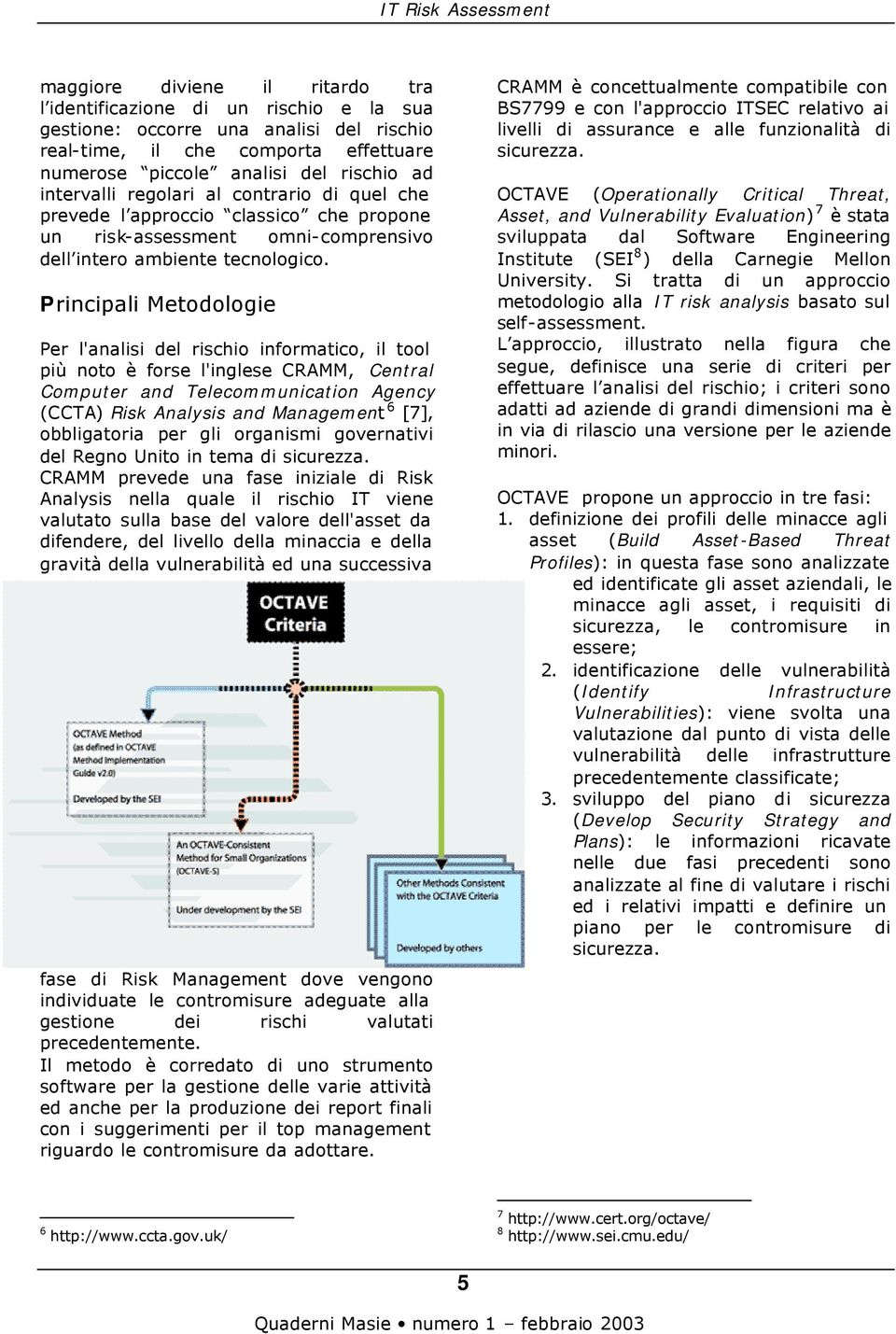 Principali Metodologie Per l'analisi del rischio informatico, il tool più noto è forse l'inglese CRAMM, Central Computer and Telecommunication Agency (CCTA) Risk Analysis and Management 6 [7],