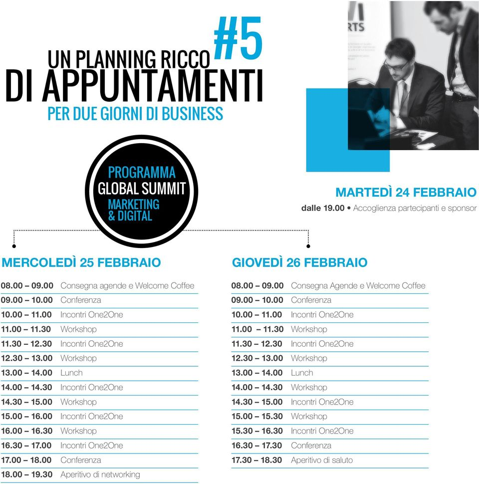 30 15.00 Workshop 15.00 16.00 Incontri One2One 16.00 16.30 Workshop 16.30 17.00 Incontri One2One 17.00 18.00 Conferenza 18.00 19.30 Aperitivo di networking GIOVEDÌ 26 FEBBRAIO 08.00 09.