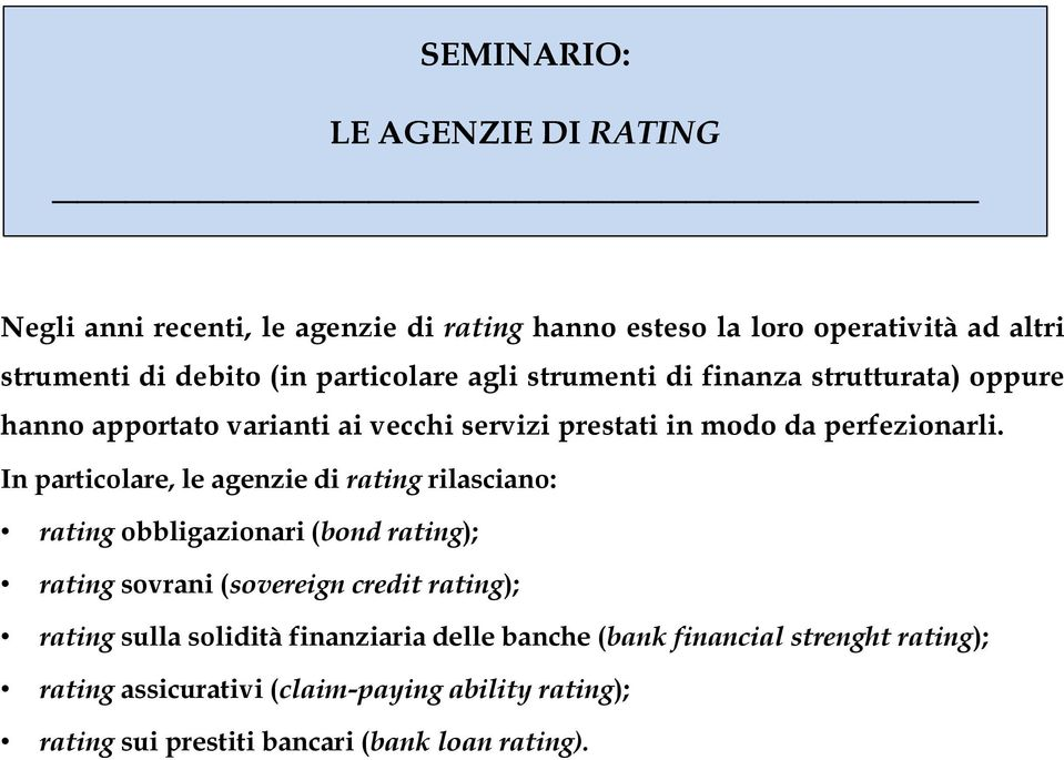 In particolare, le agenzie di rating rilasciano: rating obbligazionari (bond rating); rating sovrani (sovereign credit rating); rating