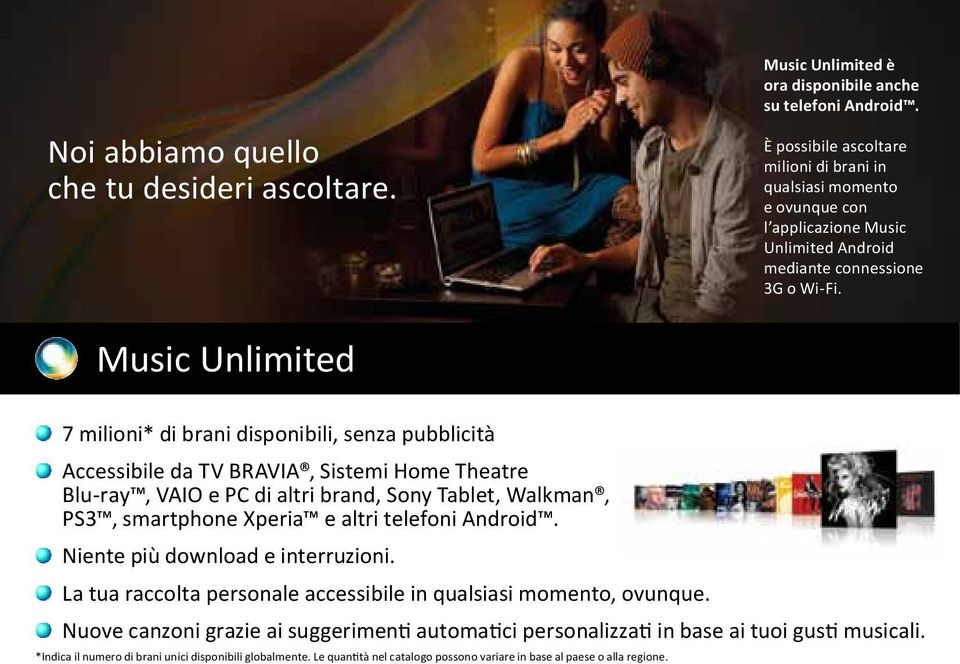 Music Unlimited 7 milioni* di brani disponibili, senza pubblicità Accessibile da TV BRAVIA, Sistemi Home Theatre Blu-ray, VAIO e PC di altri brand, Sony Tablet, Walkman, PS3, smartphone Xperia e