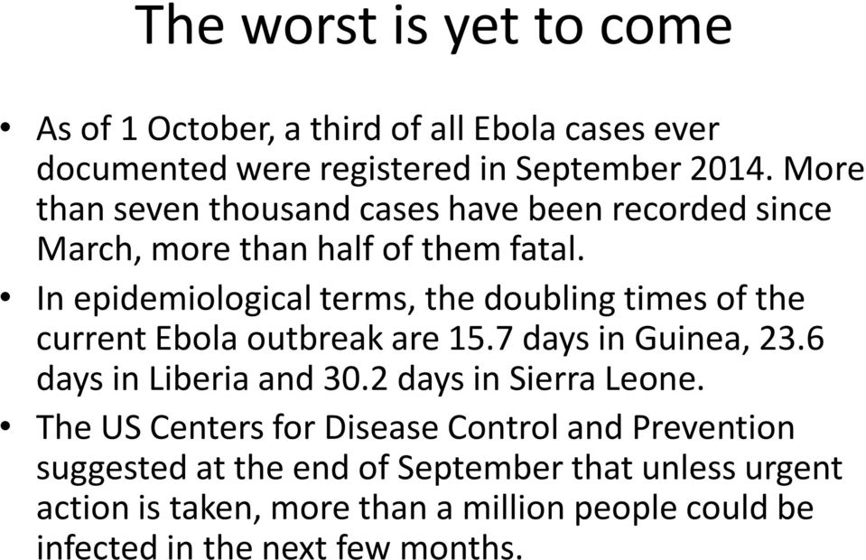 In epidemiological terms, the doubling times of the current Ebola outbreak are 15.7 days in Guinea, 23.6 days in Liberia and 30.