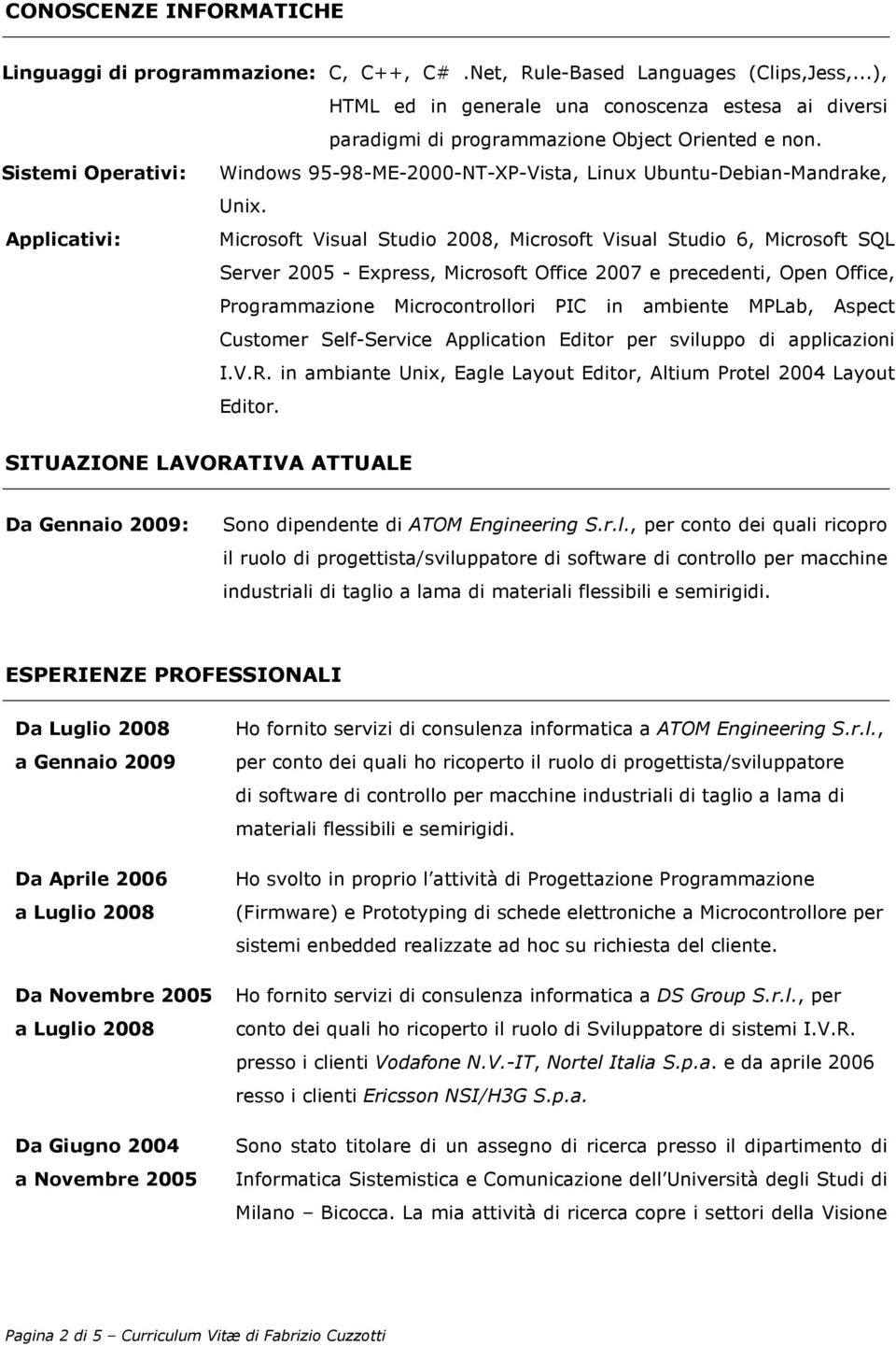 Applicativi: Microsoft Visual Studio 2008, Microsoft Visual Studio 6, Microsoft SQL Server 2005 - Express, Microsoft Office 2007 e precedenti, Open Office, Programmazione Microcontrollori PIC in
