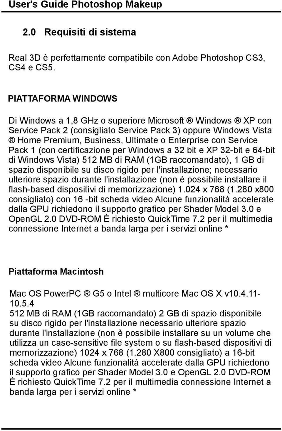 Service Pack 1 (con certificazione per Windows a 32 bit e XP 32-bit e 64-bit di Windows Vista) 512 MB di RAM (1GB raccomandato), 1 GB di spazio disponibile su disco rigido per l'installazione;