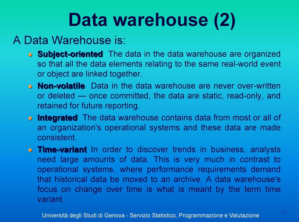 Integrated The data warehouse contains data from most or all of an organization's operational systems and these data are made consistent.