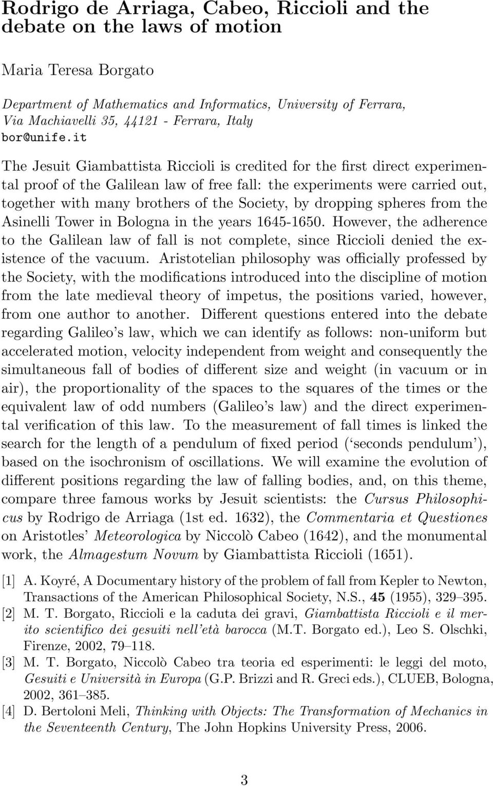 it The Jesuit Giambattista Riccioli is credited for the first direct experimental proof of the Galilean law of free fall: the experiments were carried out, together with many brothers of the Society,