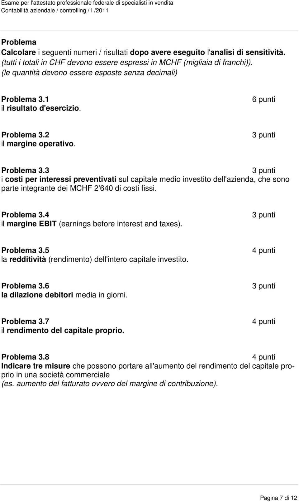 Problema 3.4 il margine EBIT (earnings before interest and taxes). Problema 3.5 la redditività (rendimento) dell'intero capitale investito. 4 punti Problema 3.6 la dilazione debitori media in giorni.