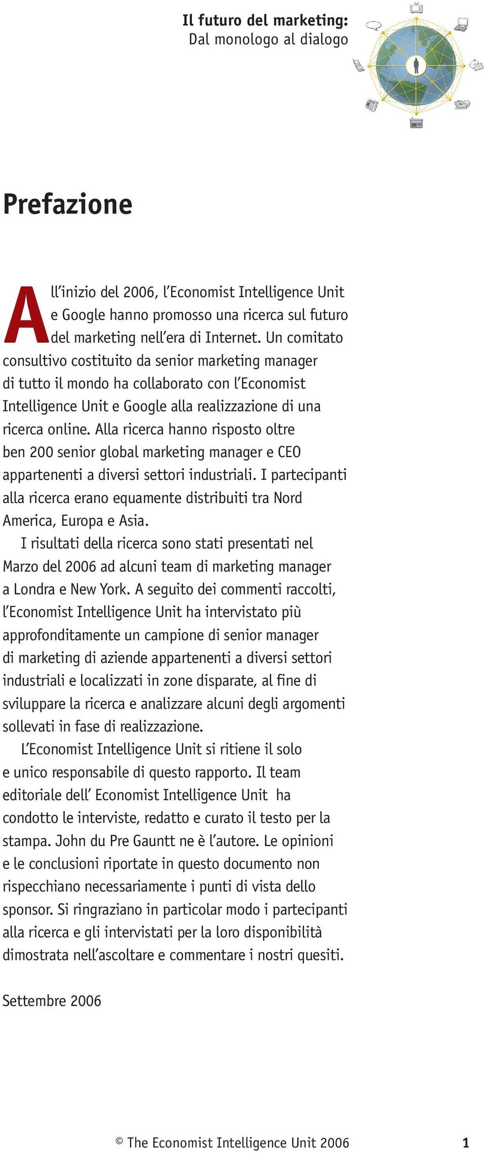 Alla ricerca hanno risposto oltre ben 00 senior global marketing manager e CEO appartenenti a diversi settori industriali.