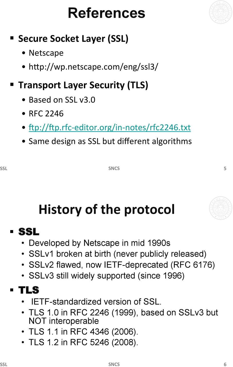 SSL Developed by Netscape in mid 1990s SSLv1 broken at birth (never publicly released) SSLv2 flawed, now IETF-deprecated (RFC 6176) SSLv3 still