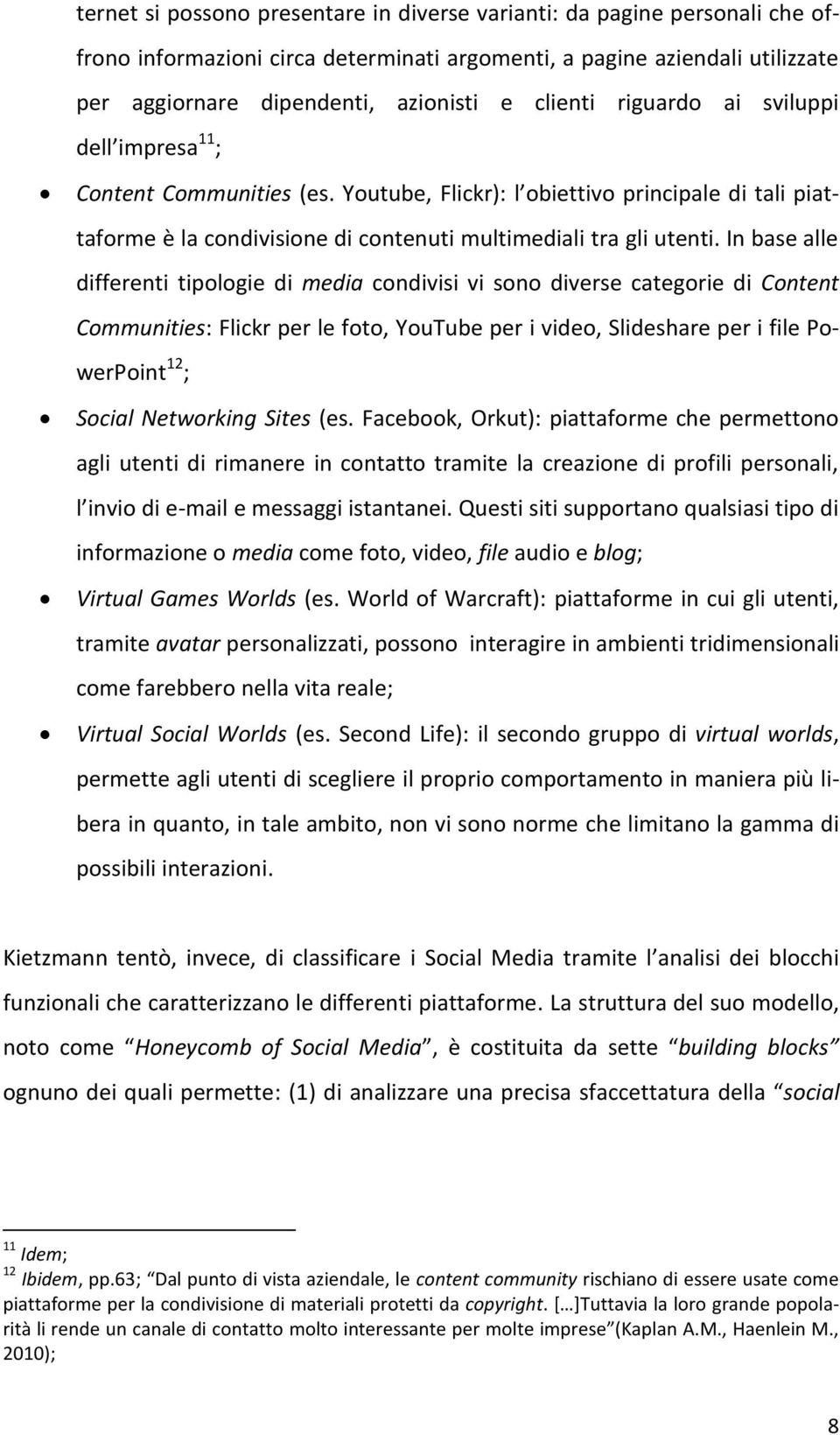 In base alle differenti tipologie di media condivisi vi sono diverse categorie di Content Communities: Flickr per le foto, YouTube per i video, Slideshare per i file PowerPoint 12 ; Social Networking