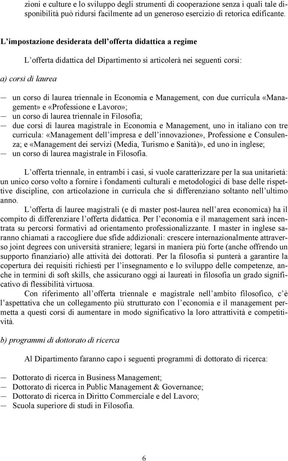 Management, con due curricula «Management» e «Professione e Lavoro»; un corso di laurea triennale in Filosofia; due corsi di laurea magistrale in Economia e Management, uno in italiano con tre