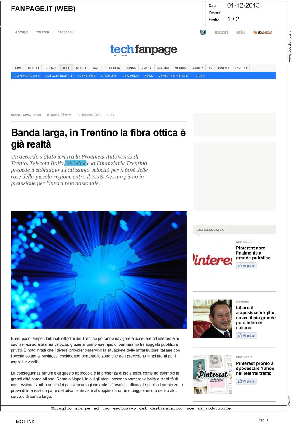 STARTUPS NEW MEDIA NEWS VENTURE CAPITALIST VIDEO BANDA LARGA, NEWS di Angelo Marra 19 dicembre 2011 11:36 Banda larga, in Trentino la fibra ottica è già realtà Un accordo siglato ieri tra la