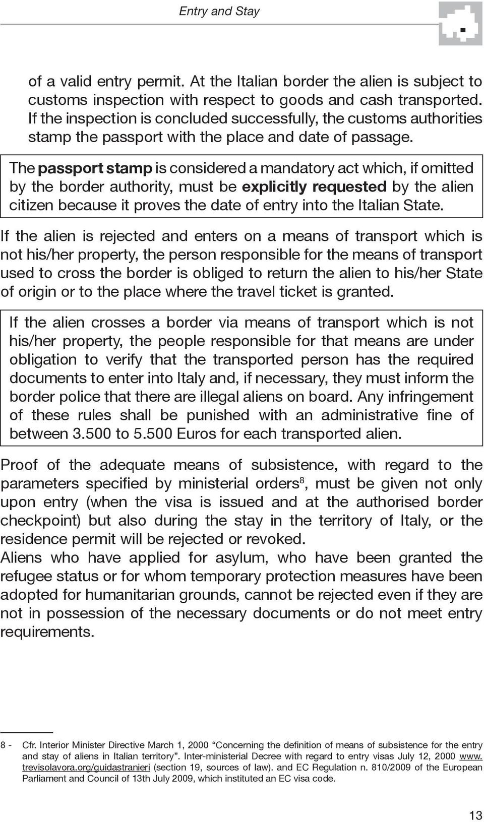 The passport stamp is considered a mandatory act which, if omitted by the border authority, must be explicitly requested by the alien citizen because it proves the date of entry into the Italian