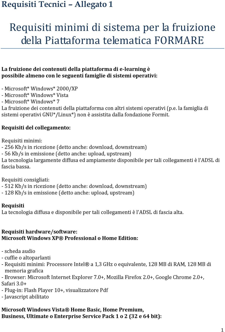 Requisiti del collegamento: Requisiti minimi: - 256 Kb/s in ricezione (detto anche: download, downstream) - 56 Kb/s in emissione (detto anche: upload, upstream) La tecnologia largamente diffusa ed
