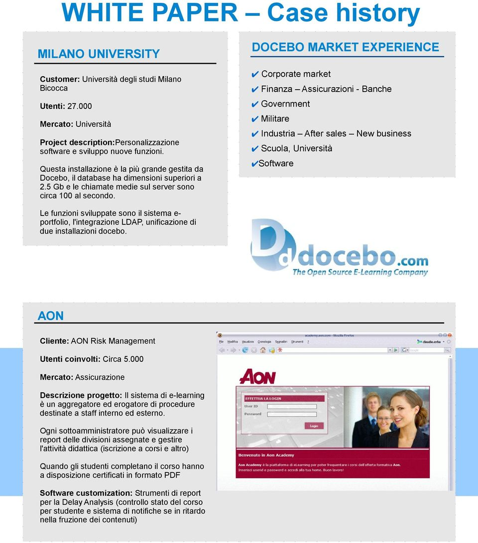 DOCEBO MARKET EXPERIENCE Corporate market Finanza Assicurazioni - Banche Government Militare Industria After sales New business Scuola, Università Software Le funzioni sviluppate sono il sistema e-
