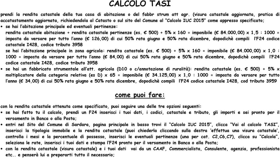 eventuali pertinenze: rendita catastale abitazione + rendita catastale pertinenze (es. 500) + 5% x 160 = imponibile ( 84.