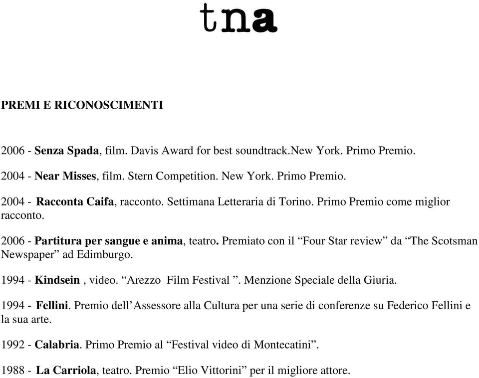 Premiato con il Four Star review da The Scotsman Newspaper ad Edimburgo. 1994 - Kindsein, video. Arezzo Film Festival. Menzione Speciale della Giuria. 1994 - Fellini.