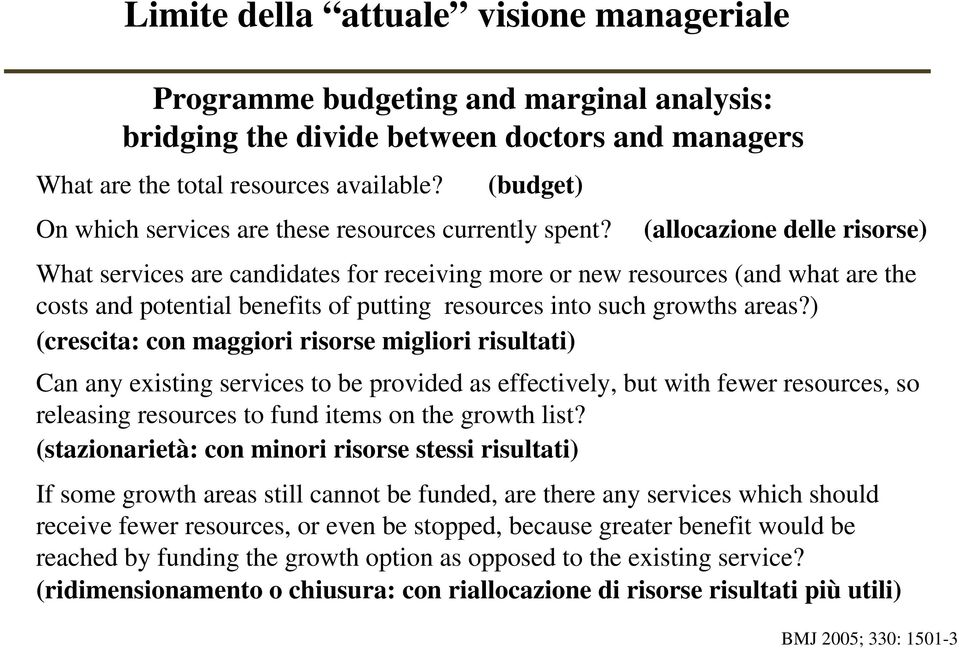 (allocazione delle risorse) What services are candidates for receiving more or new resources (and what are the costs and potential benefits of putting resources into such growths areas?